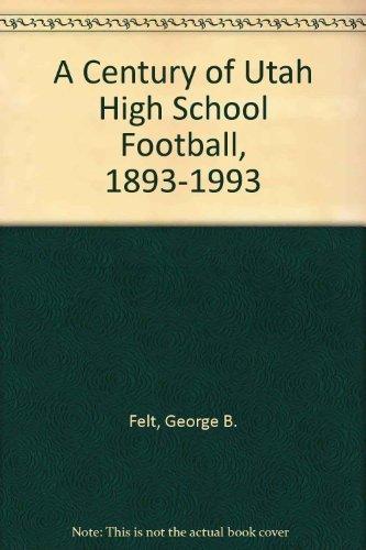 A Century of Utah High School Football, 1893-1993 by Felt, George B. (1993) Paperback
