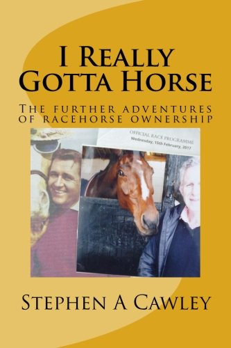 I Really Gotta Horse: The continuing adventures of racehorse ownership por Stephen A Cawley