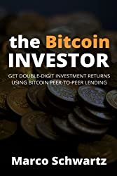 The Bitcoin Investor: Get Double-Digit Investment Returns Using Bitcoin Peer-to-Peer Lending by Marco Schwartz (2015-03-18)