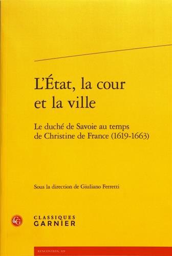 L'Etat, la cour et la ville : Le duché de Savoie au temps de Christine de France (1619-1663) par Collectif