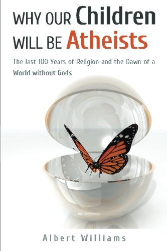 Why Our Children Will Be Atheists: The Last 100 Years of Religion, and the Dawn of a World without Gods