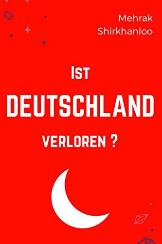 Ist Deutschland verloren?: Der Islam, Deutschland und eine Iranerin : Wie wir die Islamisierung stoppen und die Flüchtlingskrise angehen müssen!