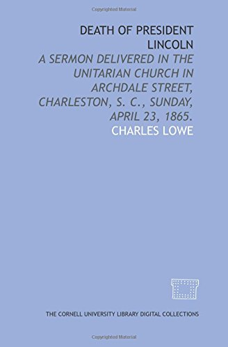 Death of President Lincoln: a sermon delivered in the Unitarian church in Archdale street, Charleston, S. C, Sunday, April 23, 1865.
