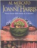 Al mercato con Joanne Harris. Nuove ricette dalla cucina di «Chocolat». Ediz. illustrata