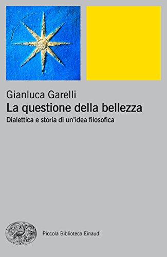 La questione della bellezza: Dialettica e storia di un'idea filosofica (Piccola biblioteca Einaudi. Nuova serie Vol. 655) di Gianluca Garelli