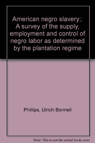 American negro slavery;: A survey of the supply, employment and control of negro labor as determined by the plantation regime