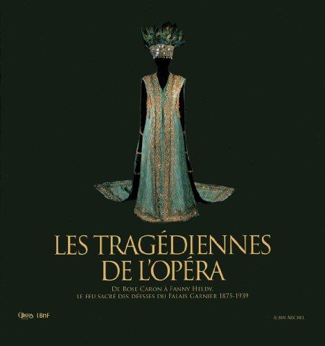 Les Tragédiennes de l'opéra : De Rose Caron à Fanny Heldy, le feu sacré des déesses du Palais Garnier 1875-1939