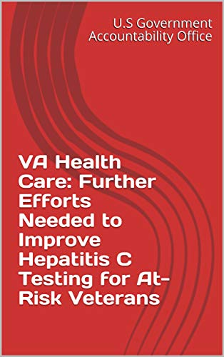 VA Health Care: Further Efforts Needed to Improve Hepatitis C Testing for At-Risk Veterans (English Edition)