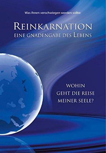 Reinkarnation: Eine Gnadengabe des Lebens. Wohin geht die Reise meiner Seele?