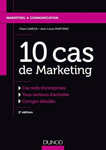 10 cas de marketing : cas réels d'entreprises : tous secteurs d'activités : corrigés détaillés / Claire Garcia, Jean-Louis Martinez.- Malakoff : Dunod , DL 2017, cop. 2017