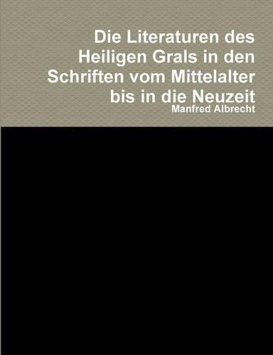 Die Literaturen des Heiligen Grals in den Schriften vom Mittelalter bis in die Neuzeit