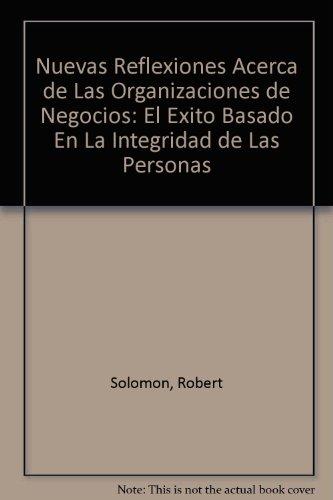 Nuevas Reflexiones Acerca de Las Organizaciones de Negocios: El Exito Basado En La Integridad de Las Personas