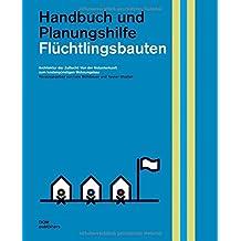 Flüchtlingsbauten. Handbuch und Planungshilfe: Architektur der Zuflucht: Von der Notunterkunft zum kostengünstigen Wohnungsbau