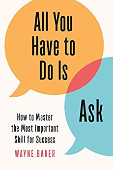 All You Have to Do Is Ask: How to Master the Most Important Skill for Success (English Edition) van [Baker, Wayne]