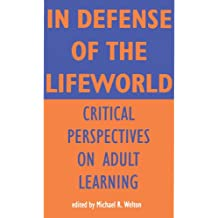 In Defense of Lifeworld: Critical Perspectives on Adult Learning (Suny Series, Empowerment and School Reform) (S U N Y SERIES, TEACHER EMPOWERMENT AND SCHOOL REFORM)