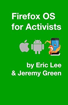 Firefox OS for Activists by [Green, Jeremy, Lee, Eric]