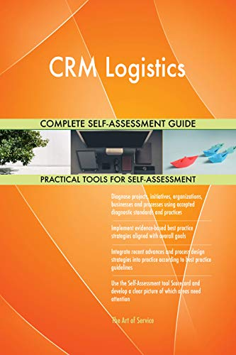 CRM Logistics All-Inclusive Self-Assessment - More than 700 Success Criteria, Instant Visual Insights, Comprehensive Spreadsheet Dashboard, Auto-Prioritized for Quick Results
