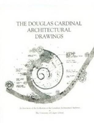 [The Douglas Cardinal Architectural Drawings: An Inventory of the Collection at the Canadian Architectural Archives at the University of Calgary Library] (By: Kathy E. Zimon) [published: October, 1997]
