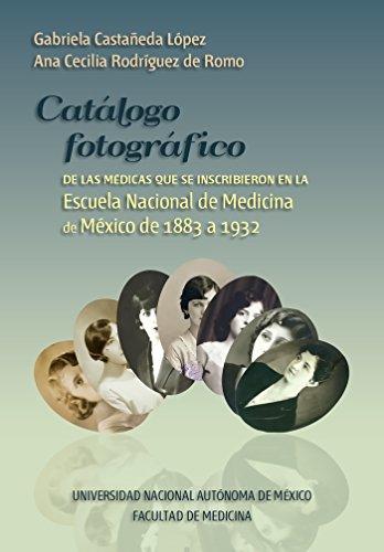 Catalogo fotografico de medicas mexicanas: Inscritas en la Escuela Nacional de Medicina de 1883 a 1932