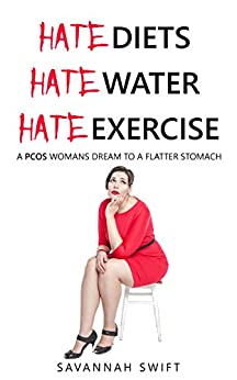 Hate Diets, Hate Water, Hate Exercising A PCOS Womans Dream To A Flatter Stomach by [Swift, Savannah]