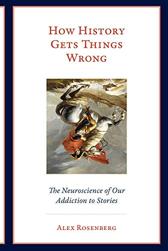How History Gets Things Wrong - The Neuroscience of Our Addiction to Stories (The MIT Press)