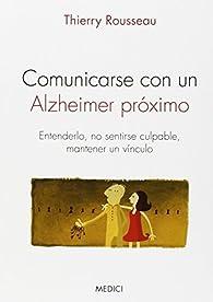 Comunicarse Con Un Alzheimer Próximo: Entenderlo, no sentirse culpable, mantener un vínculo par THIERRY ROUSSEAU