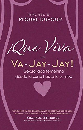 ¡Que Viva la Va-Jay-Jay!: Sexualidad femenina desde la cuna hasta la tumba par Rachel E. Miquel Dufour