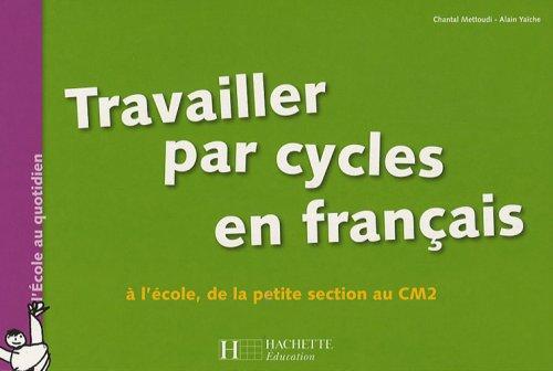 Travailler par cycles en français : A l'école, de la Petite Section au CM2 par Chantal Mettoudi, Alain Yaïche