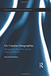 For Creative Geographies: Geography, Visual Arts and the Making of Worlds (Routledge Advances in Geography)