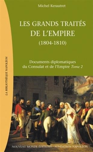 Les grands traités de l'Empire : de l'Empire au Grand Empire (1804-1810) : Documents diplomatiques du Consulat et de l'Empire Tome 2