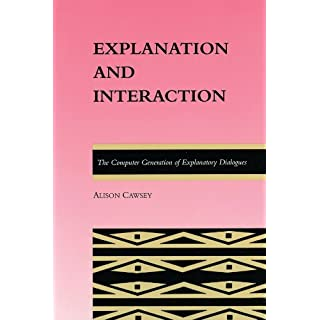 Explanation and Interaction (ACL-MIT Series in Natural Language Processing): The Computer Generation of Explanatory Dialogues