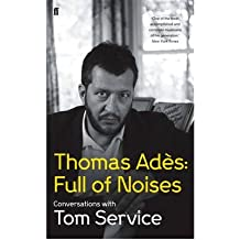 [(Thomas Ades: Full of Noises: Conversations with Tom Service)] [ By (author) Tom Service, By (author) Thomas Ades ] [October, 2012]