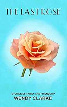 The Last Rose: Stories of family and friendship by [Clarke, Wendy]