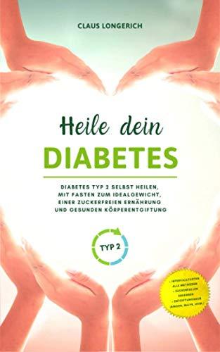 Heile dein Diabetes: Diabetes Typ 2 selbst heilen, mit Fasten zum Idealgewicht, einer zuckerfreien Ernährung und gesunden Körperentgiftung
