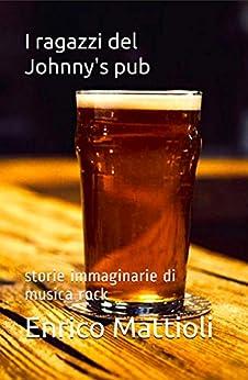 I ragazzi del Johnny's pub: storie immaginarie di musica rock eBook: Enrico Mattioli: Amazon.it: Kindle Store