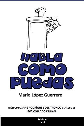 Habla como puedas: Técnica y recursos para hablar en público por Mario López Guerrero