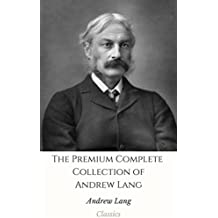 The Premium Complete Collection of Andrew Lang (Annotated): (Collection Includes Helen of Troy, Tales of Troy and Greece, The Book of Dreams and Ghosts, ... Red Fairy Book, & More) (English Edition)