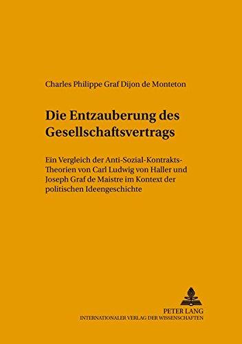 Die «Entzauberung» des Gesellschaftsvertrags: Ein Vergleich der Anti-Sozial-Kontrakts-Theorien von Carl Ludwig von Haller und Joseph Graf de Maistre ... (Beiträge zur Politikwissenschaft, Band 89)