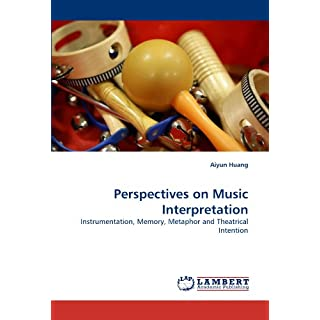Perspectives on Music Interpretation: Instrumentation, Memory, Metaphor and Theatrical Intention
