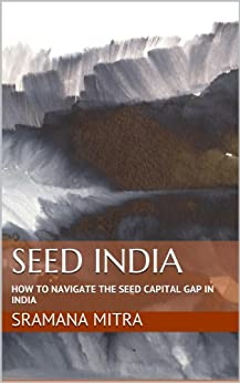 Seed India: How To Navigate The Seed Capital Gap In India (Entrepreneur Journeys Book 7) by [Mitra, Sramana]