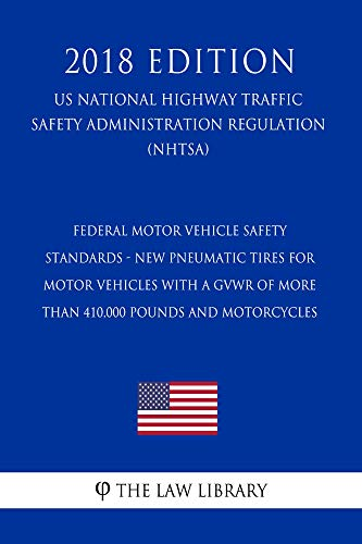 Federal Motor Vehicle Safety Standards - New Pneumatic Tires for Motor Vehicles with a GVWR of More Than 410,000 pounds and Motorcycles (US National Highway ... Traffic Safety Administration Regulation) (