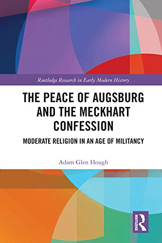 The Peace of Augsburg and the Meckhart Confession: Moderate Religion in an Age of Militancy (English Edition)