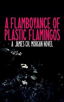 A Flamboyance of Plastic Flamingos by [Morgan, James Ch., Morgan, James]