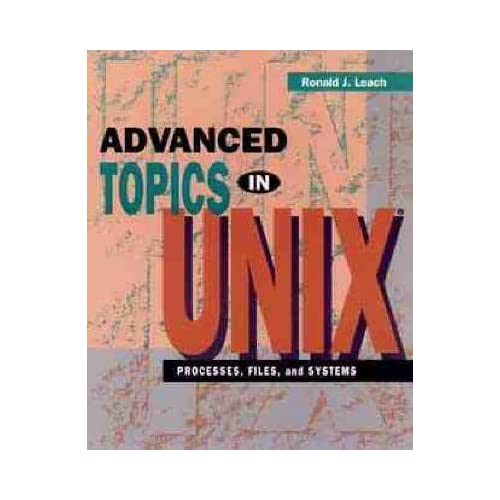 [(Advanced Topics in UNIX : Processes, Files and Systems)] [By (author) Ronald J. Leach] published on (November, 1994)
