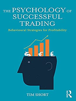The Psychology of Successful Trading: Behavioural Strategies for Profitability by [Short, Tim]
