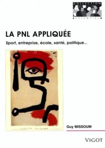 La PNL appliquée Sport, entreprise, école, santé, politique... par Guy Missoum