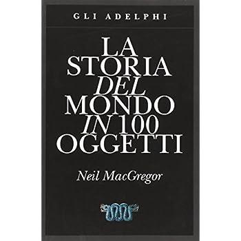La Storia Del Mondo In 100 Oggetti. Ediz. Illustrata