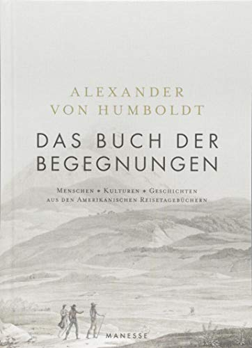 Das Buch der Begegnungen: Menschen - Kulturen - Geschichten aus den Amerikanischen Reisetagebüchern von Alexander von Humboldt