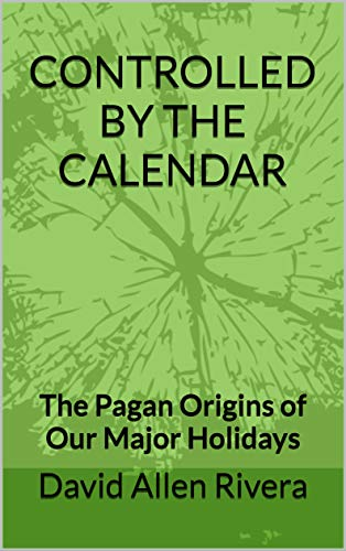CONTROLLED BY THE CALENDAR: The Pagan Origins of Our Major Holidays (English Edition)
