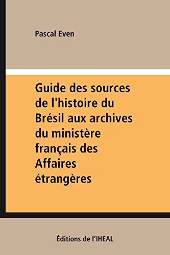 Guide des sources de l'histoire du Brésil aux archives du ministère français des Affaires étrangères par Pascal Even